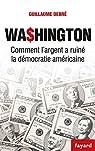 Washington. Comment l'argent a ruiné la démocratie américaine par Debré