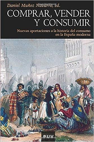 Comprar, vender y consumir: Nuevas aportaciones a la historia del consumo en la España moderna: 113 Història: Amazon.es: Muñoz, Daniel: Libros