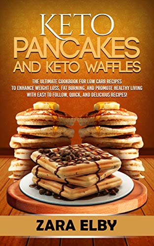 Keto Pancakes and Keto Waffles: The Ultimate Cookbook for Low Carb Recipes to Enhance Weight Loss, Fat Burning, and Promote Healthy Living with Easy to Follow, Quick, and Delicious Recipes! (Difference Between Cooking Chocolate And Normal Chocolate)