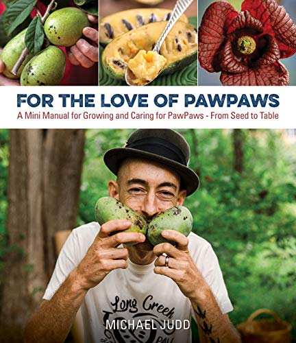For the Love of Paw Paws: A Mini Manual for Growing and Caring for Paw Paws--From Seed to Table by Michael Judd