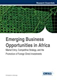 Emerging Business Opportunities in Africa: Market Entry, Competitive Strategy, and the Promotion of Foreign Direct Investments (Research Essentials Collection)