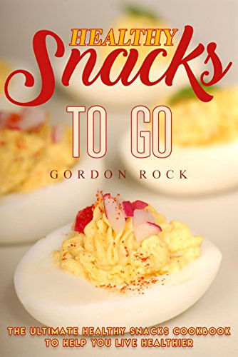 Healthy Snacks to Go: The Ultimate Healthy Snacks Cookbook to Help You Live Healthier by Gordon Rock