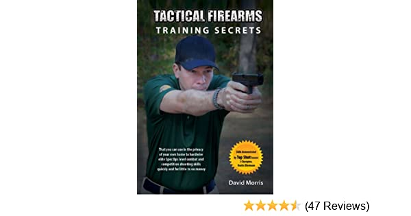 Tactical Firearms Training Secrets: that you can use in the privacy of your  own home to hardwire elite Spec Ops level combat and competition shooting
