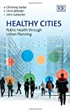 Healthy Cities : Public Health Through Urban Planning, Sarkar, Chinmoy and Webster, Chris, 1781955719