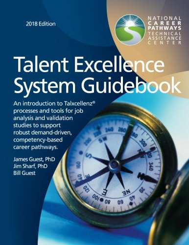 Talent Excellence System Guidebook: An introduction to Talxcellenz processes and tools for job analysis and validation studies to support robust competency-based career pathways 2018 Edition