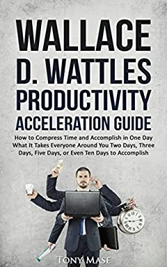 Wallace D. Wattles Productivity Acceleration Guide: How to Compress Time and Accomplish in One Day What It Takes Everyone Around You Two Days, Three Days, Five Days, or Even Ten Days to Accomplish