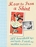 How to Iron a Shirt: 500 Household Tips and Tricks I Wish My Mother Had Told Me (500 Helpful Hints)