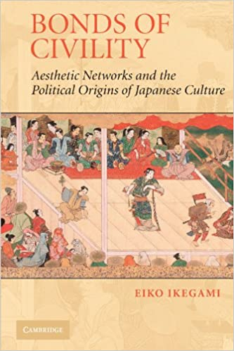 Image result for Ikegami, Eiko. Bonds of Civility: Aesthetic Networks and the Political Origins of Japanese