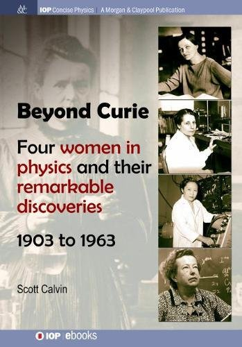 Beyond Curie: Four Women in Physics and Their Remarkable Discoveries, 1903 to 1963 (Iop Concise Physics)