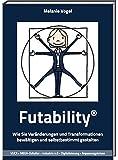 Futability: Wie Sie Veränderungen und Transformationen bewältigen und selbstbestimmt gestalten