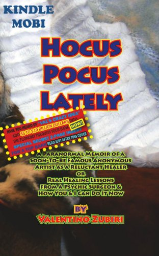 Download Hocus Pocus Lately with Special Secret Insert for Bankers: A Paranormal Memoir of a Soon-To-Be Famous Anonymous Artist as a Reluctant Healer or Real Healing Lessons From a Psychic Surgeon Pdf