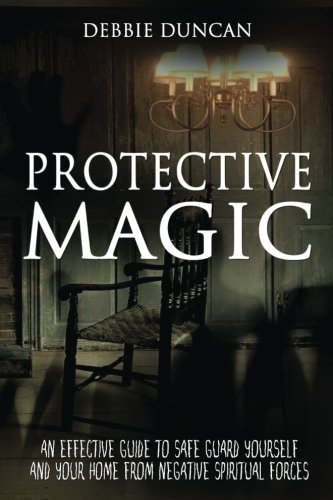 Protective Magic: An Effective Guide To Safe Guard Yourself and Your Home From Negative Spiritual Forces ebook
