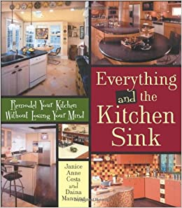 Everything And The Kitchen Sink Remodel Your Kitchen Without Losing Your Mind Manning Daina Costa Janice 9780740750199 Amazon Com Books