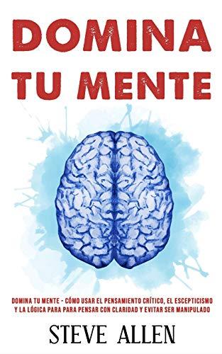 Domina tu mente - Como usar el pensamiento critico, el escepticismo y la logica para para pensar con claridad y evitar ser manipulado Tecnicas (Aprendizaje Y Reingenieria del Pensamiento)