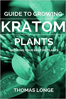 Guide to Growing Kratom Plants: Volume 2 (Kratom Plants, Kratom Growing, Anxiety Relief, Mental Relaxation)