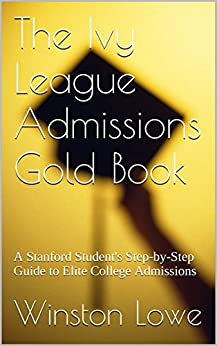 The Ivy League Admissions Gold Book: A Stanford Student's Step-by-Step Guide to Elite College Admissions by [Lowe, Winston]