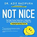 Not Nice: Stop People Pleasing, Staying Silent, & Feeling Guilty... And Start Speaking up, Saying No, Asking Boldly, and Unapologetically Being Yourself Audiobook by Dr. Aziz Gazipura PsyD Narrated by Dr. Aziz Gazipura PsyD