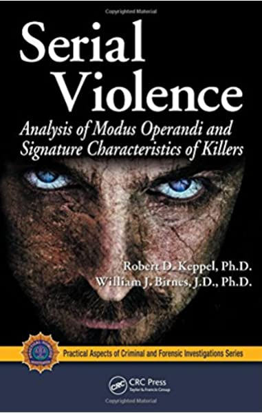 Serial Violence Analysis Of Modus Operandi And Signature Characteristics Of Killers Practical Aspects Of Criminal And Forensic Investigations Keppel Robert D Birnes William J 9781420066326 Amazon Com Books