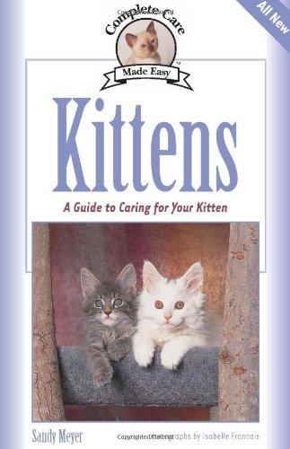 Kittens: A Complete Guide to Caring for Your Kitten (Complete Care Made Easy)