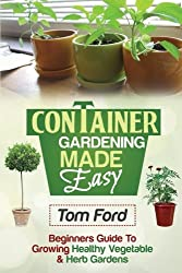 Container Gardening Made Simple: Beginners Guide To Growing Healthy Vegetable & Herb Gardens