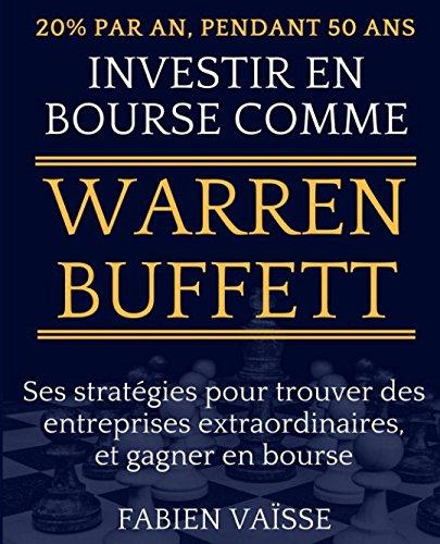 20% par an, pendant 50 ans - Investir en bourse comme Warren Buffett: Ses stratégies pour trouver des entreprises extraordinaires, et gagner en bourse ... et investissements) (French Edition)