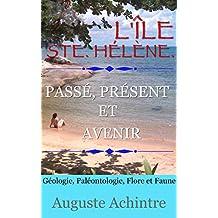 L'Île Ste. Hélène. - Passé, présent et avenir - Géologie, Paléontologie, Flore et Faune (French Edition)