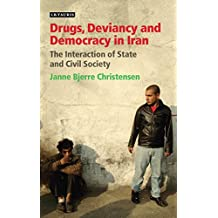 Drugs, Deviancy and Democracy in Iran: The Interaction of State and Civil Society (International Library of Iranian Studies Book 32) (English Edition)