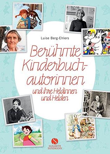 Berühmte Kinderbuchautorinnen und ihre Heldinnen und Helden Gebundenes Buch – 6. März 2017 Luise Berg-Ehlers Elisabeth Sandmann Verlag 3945543274 Lexika