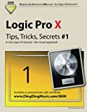 Logic Pro X - Tips, Tricks, Secrets #1: A new type of manual - the visual approach: Volume 1