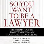 So You Want to Be a Lawyer: The Ultimate Guide to Getting into and Succeeding in Law School | Timothy B. Francis, Esq.,Walter C. Jones, Esq.,Lisa Jones Johnson, Esq.