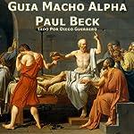 Guia Macho Alpha [Alpha Male Guide]: Philosophia Para Casanovas | Paul Beck