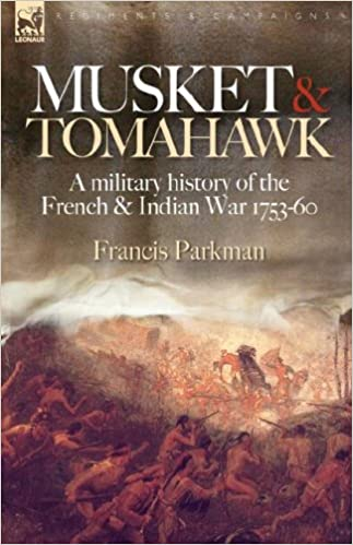 Musket & Tomahawk: A Military History of the French & Indian War, 1753-1760 (Regiments & Campaigns)