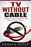 TV Without Cable: Guide to Free Internet TV and Over-the-Air Free TV (Streaming Devices) (Volume 1)