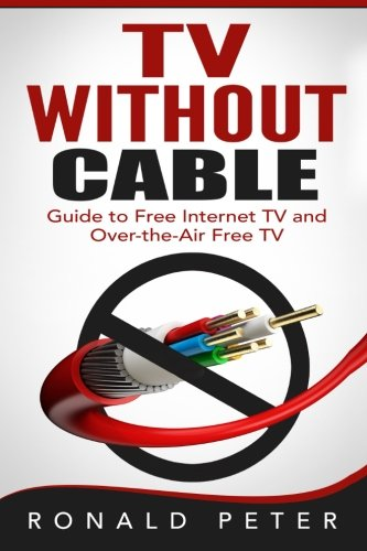 TV Without Cable: Guide to Free Internet TV and Over-the-Air Free TV (Streaming Devices) (Volume 1) (Channel Guide For Over The Air Tv)
