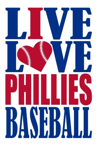 Live Love Phillies Baseball Journal: A lined notebook for the Philadelphia Phillies fan, 6x9 inches, 200 pages. Live Love Baseball in blue and I Heart Phillies in red. (Sports Fan Journals)