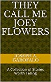 They Call Me Joey Flowers: A Collection of Stories Worth Telling