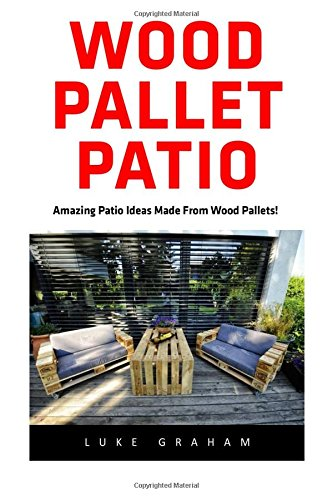 Wood Pallet Patio: For Beginners! - 30 Amazing and Modern Wood Pallets Projects To Decorate Your Garden And Home! (Wood Pallet, DIY Projects, DIY Household Hacks) (Patio Diy Furniture Pallet)