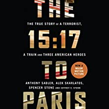The 15:17 to Paris: The True Story of a Terrorist, a Train and Three American Heroes Audiobook by Anthony Sadler, Alek Skarlatos, Spencer Stone, Jeffrey E. Stern Narrated by Peter Ganim