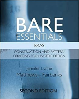 Bare Essentials: Bras - Second Edition: Construction and Pattern Drafting for Lingerie Design by Jennifer Lynne Matthews-Fairbanks (2016-07-26)
