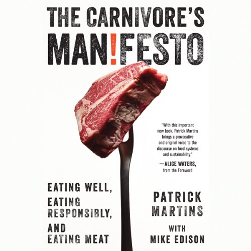 The Carnivore's Manifesto: Eating Well, Eating Responsibly, and Eating Meat by Patrick Martins, Mike Edison, Alice Waters (forward)