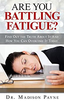 Are You Battling Fatigue? Find Out The Truth About It And How You Can Overcome It Today by [Payne, Dr. Madison]