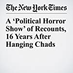 A 'Political Horror Show' of Recounts, 16 Years After Hanging Chads | Monica Davey,Steve Eder,Julie Bosman