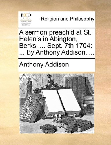 Download A sermon preach'd at St. Helen's in Abington, Berks, ... Sept. 7th 1704: ... By Anthony Addison, ... PDF