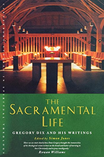 The Sacramental Life: Gregory Dix and his Writings (Canterbury Studies in Spiritual Theology) ()