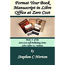 Format Your Book Manuscript in Libre Office at Zero Cost: Formatting Your Manuscript for Publication Libre Office 4.2 Edition (The Zero Cost Self Publishing Series 6)