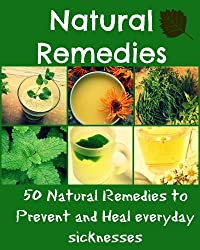 Natural Remedies: 50 Natural remedies to prevent and heal everyday sicknesses (natural remedies, heal yourself, natural cures) (English Edition)