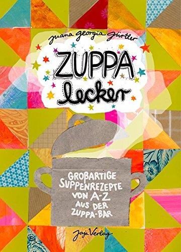 ZUPPA lecker: Großartige Suppenrezepte von A-Z aus der ZUPPA Bar