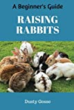 Raising Rabbits: Ultimate A Beginner's Guide Housing, Feeding, Behavior, Health Care, Breeding