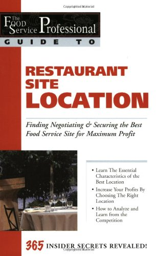 The Food Service Professional Guide to Restaurant Site Location: Finding, Negotiating & Securing the Best Food Service Site for Maximum Profit (Food ... 1.) (The Food Service Professionals Guide To)