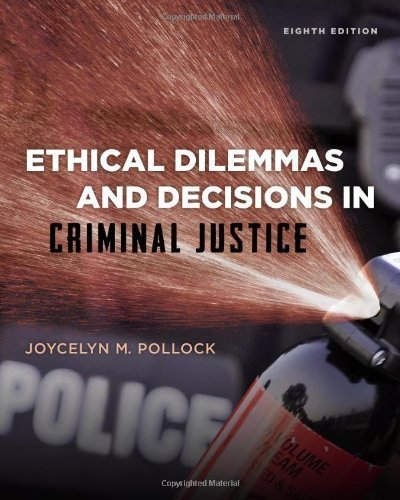 Ethical Dilemmas and Decisions in Criminal Justice (Ethics in Crime and Justice) 8th (eighth) Edition by Pollock, Joycelyn M. (2013)
